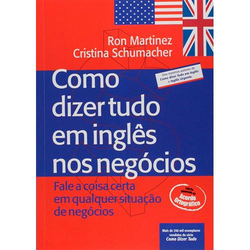 Como Dizer Tudo em Inglês nos Negócios (Ron Martinez / Cristina Schumacher)
