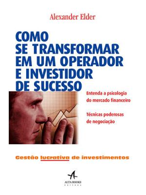 Como Se Transformar em Um Operador e Investidor de Sucesso (Alexander Elder)