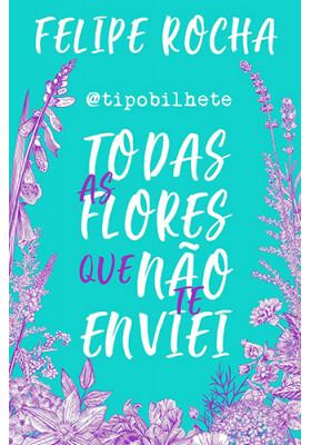 Todas As Flores Que Não Te Enviei (Felipe Rocha)