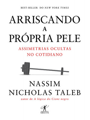 Arriscando A Própria Pele - Assimetrias Ocultas no Cotidiano (Nassim Nicholas Taleb)