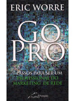 Go Pro - 7 Passos Para Se Tornar Um Profissional do Marketing de Rede (Eric Worre)