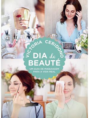 Dia de Beauté - Um Guia de Maquiagem Para A Vida Real (Victoria Ceridono)