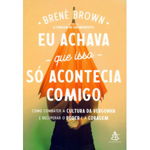 Eu Achava Que Isso Só Acontecia Comigo (Brené Brown)