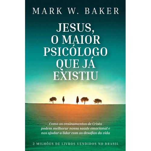 Jesus, O Maior Psicólogo Que Já Existiu (Mark W. Baker)