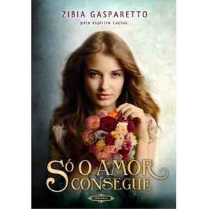 Só O Amor Consegue (Zibia Gasparetto)